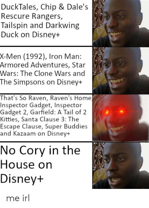 Inspector Gadget: DuckTales, Chip & Dale's  Rescure Rangers,  Tailspin and Darkwing  Duck on Disney+  X-Men (1992), Iron Man:  Armored Adventures, Star  Wars: The Clone Wars and  The Simpsons on Disney+  That's So Raven, Raven's Home)  Inspector Gadget, Inspector  Gadget 2, Garfield: A Tail of 2  Kitties, Santa Clause 3: The  Escape Clause, Super Buddies  and Kazaam on Disney+  No Cory in the  House on  Disney+ me irl