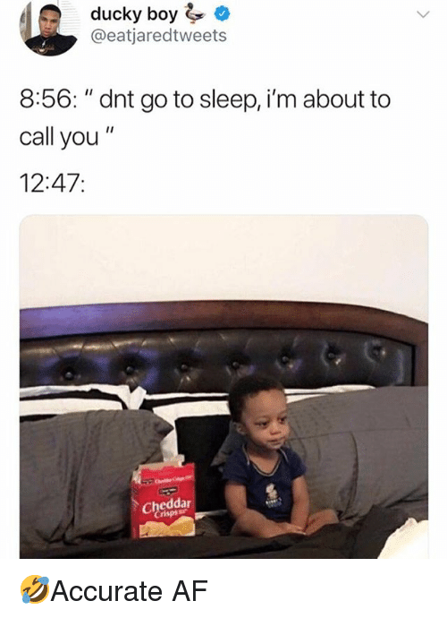 "Af, Go to Sleep, and Memes: ducky boy  @eatjaredtweets  8:56: ""dnt go to sleep, i'm about to  call you""  12:47:  Cheddar  risps 🤣Accurate AF"