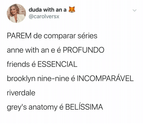 riverdale: duda with an a  @carolversx  PAREM de comparar séries  anne with ane é PROFUNDO  friends é ESSENCIAL  brooklyn nine-nine é INCOMPARÁVEL  riverdale  grey's anatomy é BELÍSSIMA