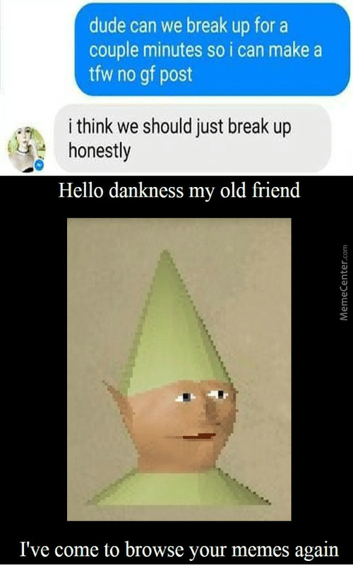 No Gf: dude can we break up for a  couple minutes so i can make a  tfw no gf post  i think we should just break up  honestly  Hello dankness my old friend  I've come to browse your memes again