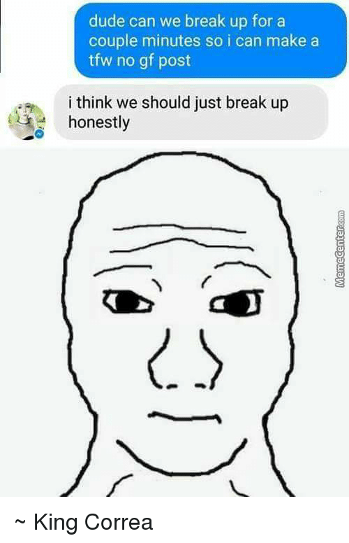 Memes, Tfw, and Break Up: dude can we break up for a  couple minutes so i can make a  tfw no gf post  am i think we should just break up  honestly ~ King Correa
