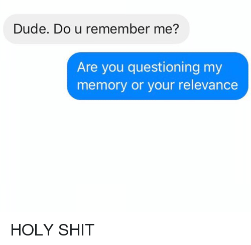 Dude, Relationships, and Shit: Dude. Do u remember me?  Are you questioning my  memory or your relevance HOLY SHIT