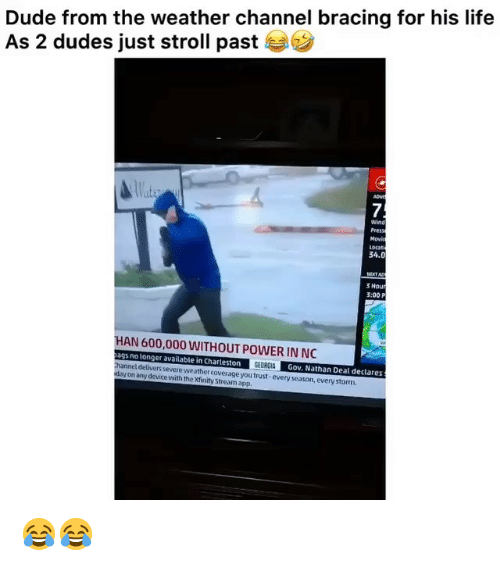 The Weather Channel: Dude from the weather channel bracing for his life  As 2 dudes just stroll past  Wats  7  wind  Movi  ocati  34.0  VEXTAD  3 Hour  3:00 P  HAN 600,000 WITHOUT POWER IN NO  ags no longer available in Charteston  Gov. Nathan Deal declares  nnel delivers severe weather coverage you trust-every season, every storm  y on any device with the Xfinity Stream app, 😂😂