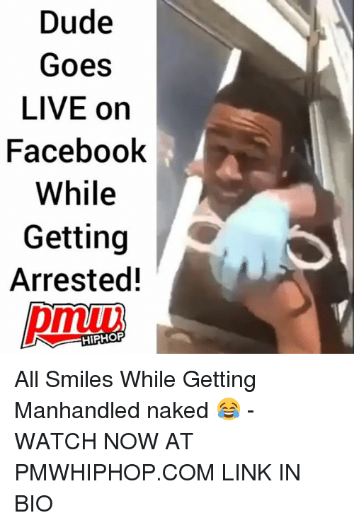 Dude, Memes, and Link: Dude  Goes  LIVE on  Faceboolk  While  Getting  Arrested!  HIPHOP All Smiles While Getting Manhandled naked 😂 - WATCH NOW AT PMWHIPHOP.COM LINK IN BIO
