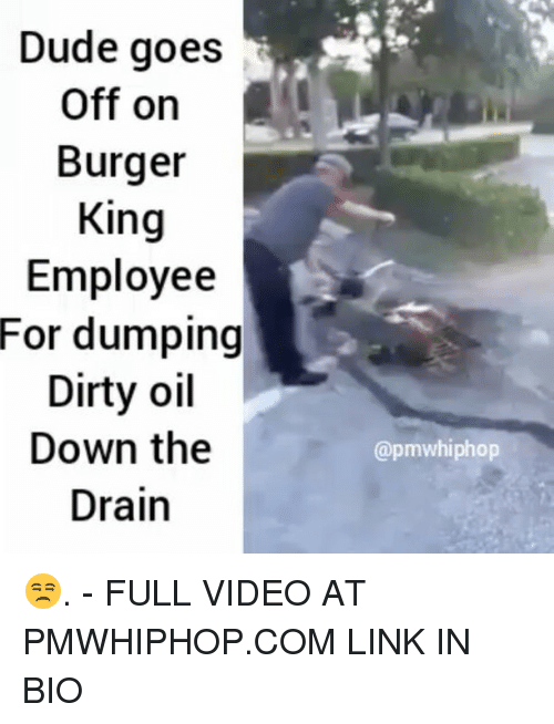 goe: Dude goes  Off on  Burger  King  Employee  For dumping  Dirty oil  Down the  Drain  @pmwhiphop 😒. - FULL VIDEO AT PMWHIPHOP.COM LINK IN BIO