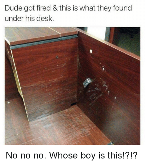 Dude, Memes, and Desk: Dude got fired & this is what they found  under his desk No no no. Whose boy is this!?!?