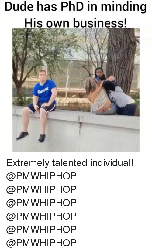 Dude, Memes, and Business: Dude has PhD in minding  His own business! Extremely talented individual! @PMWHIPHOP @PMWHIPHOP @PMWHIPHOP @PMWHIPHOP @PMWHIPHOP @PMWHIPHOP