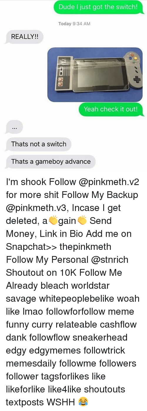 Dank, Dude, and Funny: Dude I just got the switch!  Today 9:34 AM  REALLY!!  Yeah check it out!  Thats not a switch  Thats a gameboy advance I'm shook Follow @pinkmeth.v2 for more shit Follow My Backup @pinkmeth.v3, Incase I get deleted, a👏gain👏 Send Money, Link in Bio Add me on Snapchat>> thepinkmeth Follow My Personal @stnrich Shoutout on 10K Follow Me Already bleach worldstar savage whitepeoplebelike woah like lmao followforfollow meme funny curry relateable cashflow dank followflow sneakerhead edgy edgymemes followtrick memesdaily followme followers follower tagsforlikes like likeforlike like4like shoutouts textposts WSHH 😂