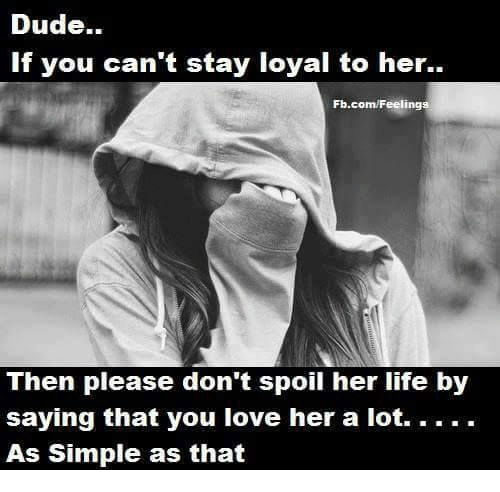 memes: Dude.  If you can't stay loyal to her.  Fb.com/Feelings  Then please don't spoil her life by  saying that you love her a lot. . . .  As Simple as that