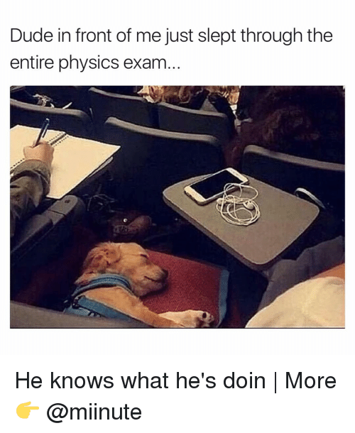 Dude, Funny, and Physics: Dude in front of me just slept through the  entire physics exam He knows what he's doin | More 👉 @miinute