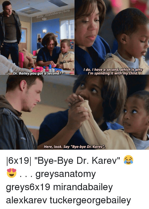 "Dude, Memes, and 🤖: dude itsalexkarev 6x9  I do. I have a second which is why  Dr Bailey you got a second?  I'm spending it with myrchild.  Here, look.  Say ""Bye-bye Dr. Karev. 
