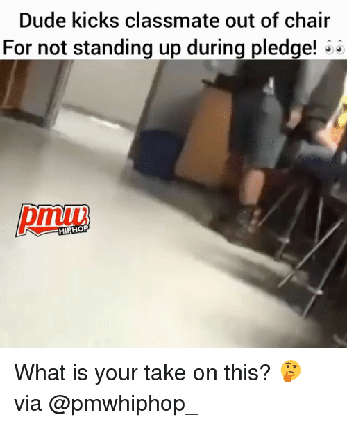 Dude, Memes, and What Is: Dude kicks classmate out of chair  For not standing up during pledge!  HIPHOP What is your take on this? 🤔 via @pmwhiphop_