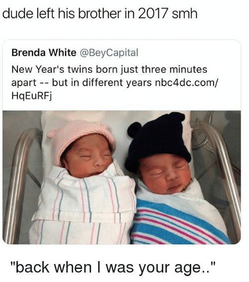 "Dude, Memes, and Smh: dude left his brother in 2017 smh  Brenda White @BeyCapital  New Year's twins born just three minutes  apart - but in different years nbc4dc.com/  HqEuRFj ""back when I was your age.."""