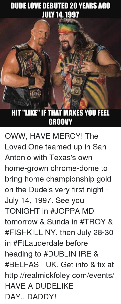 """Chrome, Dude, and Love: DUDE LOVE DEBUTED 20 YEARSAGO  JULY 14,1997  HIT """"LIKE"""" IF THAT MAKES YOU FEE  GROOVY OWW, HAVE MERCY! The Loved One teamed up in San Antonio with Texas's own home-grown chrome-dome to bring home championship gold on the Dude's very first night - July 14, 1997.  See you TONIGHT in #JOPPA MD tomorrow & Sunda in #TROY & #FISHKILL NY, then July 28-30 in #FtLauderdale before heading to #DUBLIN IRE & #BELFAST UK. Get info & tix at http://realmickfoley.com/events/  HAVE A DUDELIKE DAY...DADDY!"""
