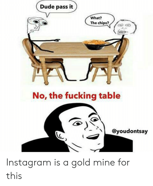 chips: Dude pass it  What?  The chips?  No, the fucking table  @youdontsay Instagram is a gold mine for this