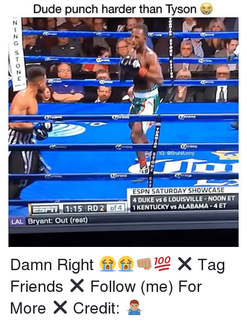 Dude, Espn, and Friends: Dude punch harder than Tyson  N L  SIG: eBruhi funny  ESPN SATURDAYSHOWCASE  4 DUKE vs 6 LOUISVILLE NOONET  EFFin 1:15 RD 2  of  1 KENTUCKY vs ALABAMA -4ET  LAL Bryant: Out (rest) Damn Right 😭😭👊🏽💯 ✖️ Tag Friends ✖️ Follow (me) For More ✖️ Credit: 🤷🏽‍♂️