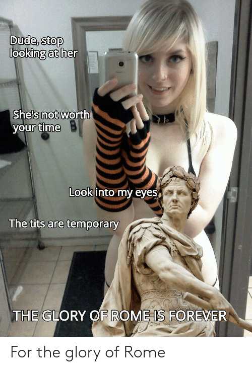 glory: Dude, stop  looking at her  She's not worth  your time  Look into my eyes  The tits are temporary  THE GLORY OF ROME IS FOREVER For the glory of Rome