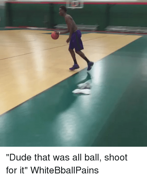 "Basketball, Dude, and White People: ""Dude that was all ball, shoot for it"" WhiteBballPains"