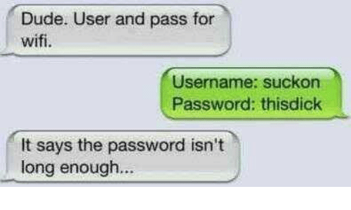 Dude, Memes, and Wifi: Dude. User and pass for  wifi.  Username: Suckon  Password: thisdick  It says the password isn't  long enough...