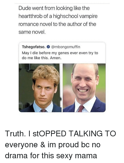 No Drama: Dude went from looking like the  heartthrob of a highschool vampire  romance novel to the author of the  same novel.  Tshegofatso. @mbongomuffin  May I die before my genes ever even try to  do me like this. Amen. Truth. I stOPPED TALKING TO everyone & im proud bc no drama for this sexy mama