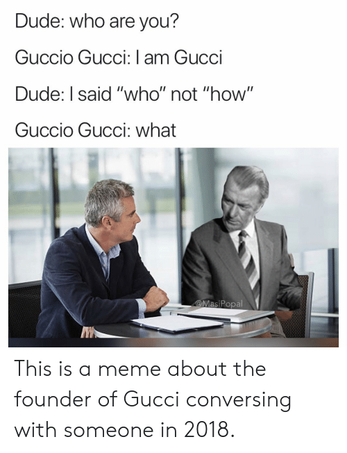 """conversing: Dude: who are you?  Guccio Gucci: I am Gucci  Dude: I said """"who"""" not """"how""""  Guccio Gucci: what  @MasiPopal This is a meme about the founder of Gucci conversing with someone in 2018."""