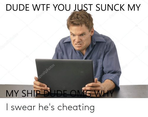 Omg Why: DUDE WTF YOU JUST SUNCK MY  deposi  epositphotos  deposit  depositphotos.  Gepositphotos  MY SHIP DUDE OMG WHY  depositootos I swear he's cheating