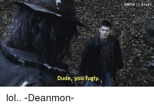 fugly: Dude, you fugly.  DWTH El 01x11 lol.. -Deanmon-
