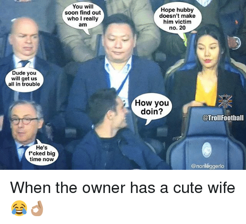 Cute, Dude, and Football: Dude you  will get us  all in trouble  He's  f cked big  time now  You will  soon find out  who I really  am  Hope hubby  doesn't make  him victim  no. 20  How you  doin?  @Troll Football  @non legge When the owner has a cute wife 😂👌🏽