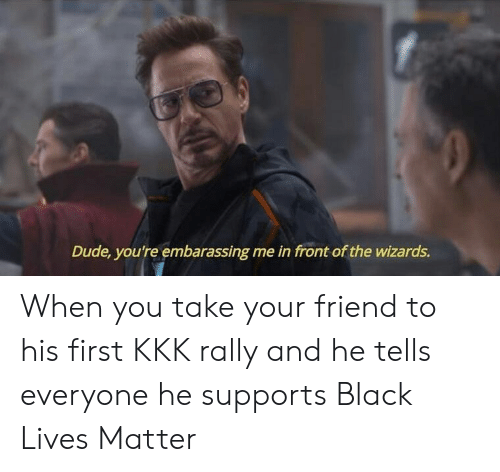 embarassing: Dude, you're embarassing me in front of the wizards. When you take your friend to his first KKK rally and he tells everyone he supports Black Lives Matter