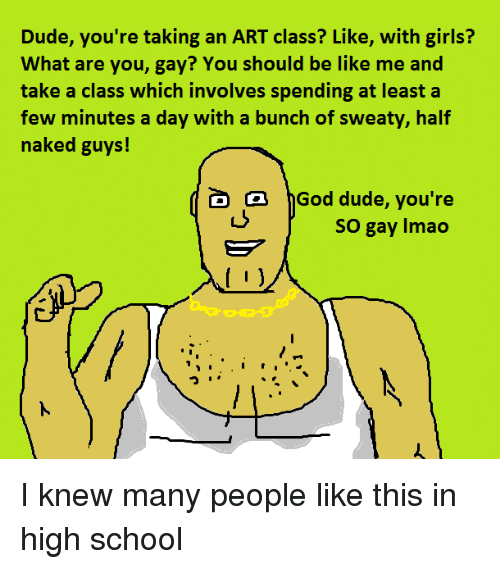 Be Like, Dude, and Girls: Dude, you're taking an ART class? Like, with girls?  What are you, gay? You should be like me and  take a class which involves spending at least a  few minutes a day with a bunch of sweaty, half  naked guys!  D a hGod dude, you're  so gay lmao  I I knew many people like this in high school