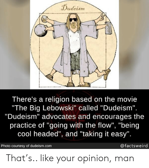 """courtesy: Dudeism  There's a religion based on the movie  """"The Big Lebowski"""" called """"Dudeism"""".  """"Dudeism"""" advocates and encourages  practice of """"going with the flow"""", """"being  cool headed"""", and """"taking it easy"""".  @factsweird  Photo courtesy of dudeism.com That's.. like your opinion, man"""