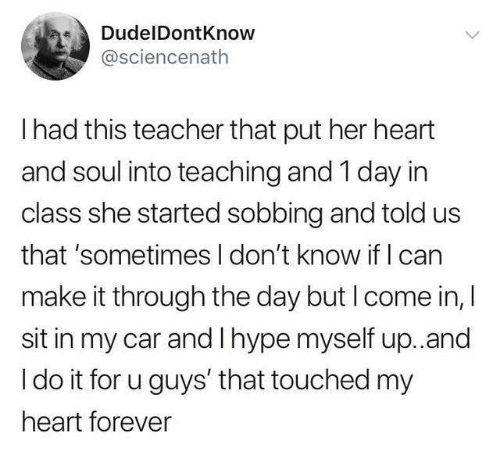 sobbing: DudelDontKnow  @sciencenath  I had this teacher that put her heart  and soul into teaching and 1 day in  class she started sobbing and told us  that 'sometimes I don't know if I can  make it through the day but I come in, I  sit in my car and I hype myself up.and  I do it for u guys' that touched my  heart forever