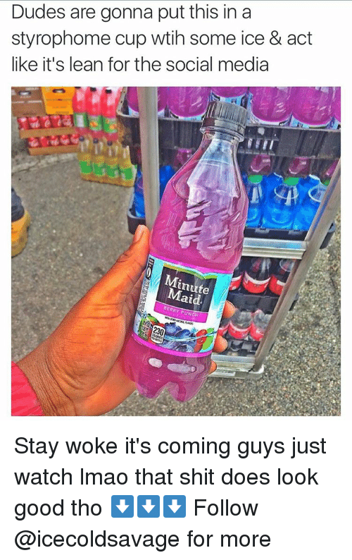 Dank, Lean, and Lmao: Dudes are gonna put this in a  styrophome cup wtih some ice & act  like it's lean for the social media  Minute  laid.  BERRY PUNCH Stay woke it's coming guys just watch lmao that shit does look good tho ⬇️⬇️⬇️ Follow @icecoldsavage for more