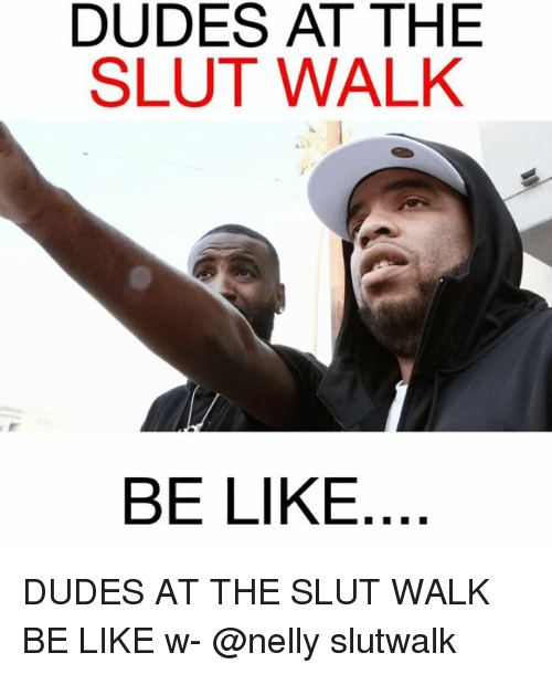 Be Like, Memes, and Nelly: DUDES AT THE  SLUT WALK  BE LIKE DUDES AT THE SLUT WALK BE LIKE w- @nelly slutwalk