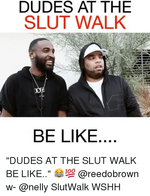 """Be Like, Memes, and Nelly: DUDES AT THEE  SLUT WALK  BE LIKE """"DUDES AT THE SLUT WALK BE LIKE.."""" 😂💯 @reedobrown w- @nelly SlutWalk WSHH"""