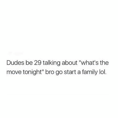 "Family, Lol, and Girl Memes: Dudes be 29 talking about ""what's the  move tonight"" bro go starta family lol."