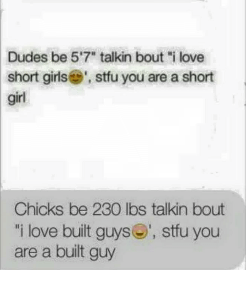 """Short Girl: Dudes be 5'7"""" talkin bout """"i love  short girls stfu you are a short  girl  Chicks be 230 lbs talkin bout  i love built guys  stfu you  are a built guy"""