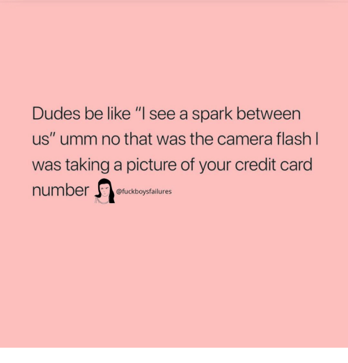"Be Like, Camera, and Girl Memes: Dudes be like ""I see a spark between  us"" umm no that was the camera flash  was taking a picture of your credit card  number  Il  @fuckboysfailures"