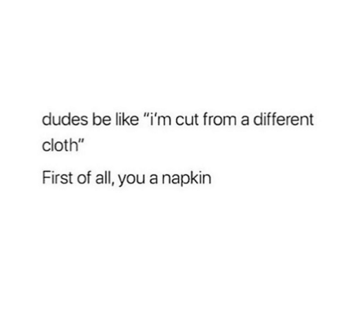 """Be Like, All, and First: dudes be like """"i'm cut from a different  cloth""""  First of all, you a napkin"""