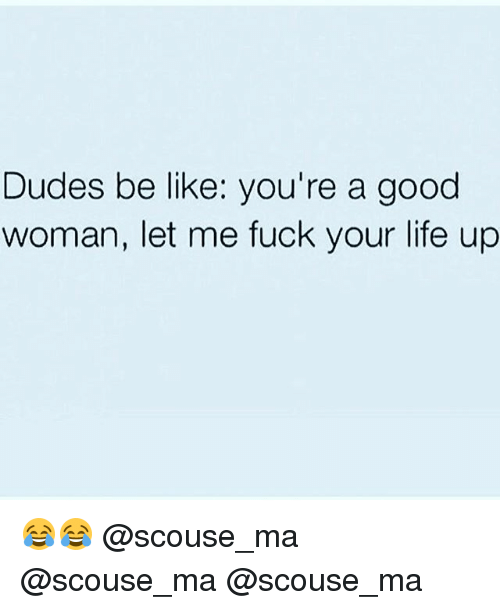 Life: Dudes be like: you're a good  woman, let me fuck your life up 😂😂 @scouse_ma @scouse_ma @scouse_ma