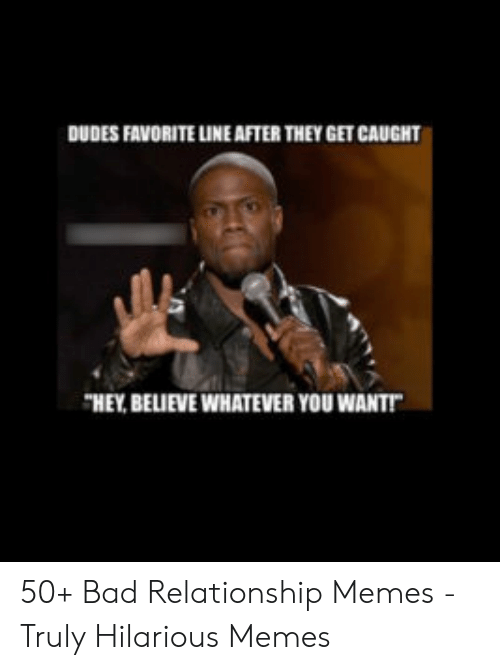 "Cheating Boyfriend Memes: DUDES FAVORITE LINE AFTER THEY GET CAUGHT  ""HEY BELIEVE WHATEVER YOU WANT 50+ Bad Relationship Memes - Truly Hilarious Memes"