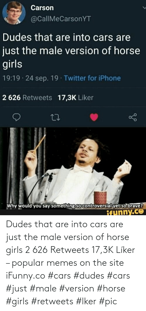 Dudes: Dudes that are into cars are just the male version of horse girls 2 626 Retweets 17,3K Líker – popular memes on the site iFunny.co #cars #dudes #cars #just #male #version #horse #girls #retweets #lker #pic