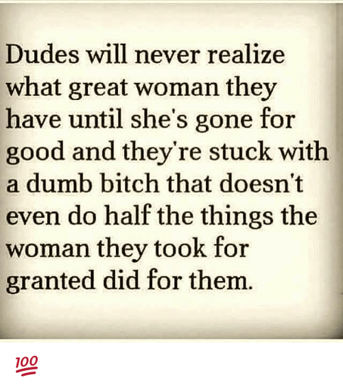 Bitch, Dumb, and Memes: Dudes will never realize  what great woman they  have until she's gone for  good and they're stuck with  a dumb bitch that doesn't  even do half the things the  woman they took for  granted did for thenm 💯
