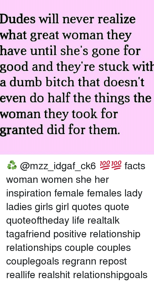Bitch, Dumb, and Facts: Dudes will never realize  what great woman they  have until she's gone for  good and they re stuck wit  a dumb bitch that doesn't  even do half the things the  woman they took for  granted did for thenm ♻ @mzz_idgaf_ck6 💯💯 facts woman women she her inspiration female females lady ladies girls girl quotes quote quoteoftheday life realtalk tagafriend positive relationship relationships couple couples couplegoals regrann repost reallife realshit relationshipgoals