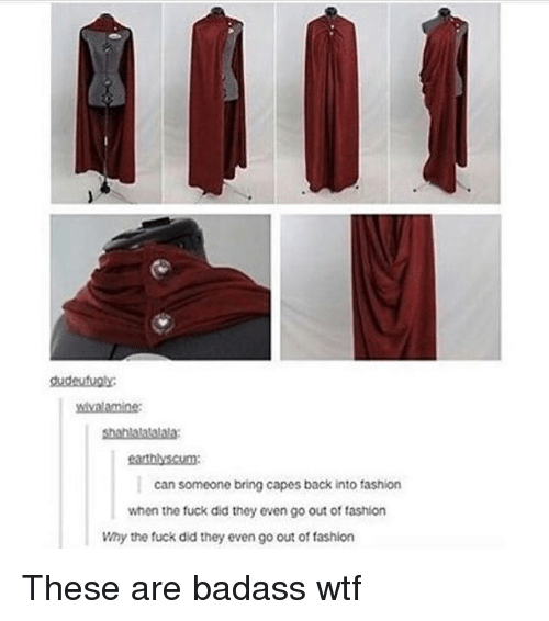 Fashion, Memes, and Wtf: dudeutuply  wivalamine  shablatatalhla  eathlyscum  can someone bring capes back into fashion  when the fuck did they even go out of fashion  Why the fuck did they even go out of fashiorn These are badass wtf