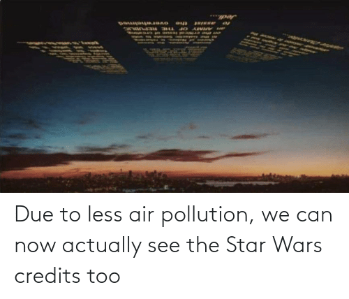 Due: Due to less air pollution, we can now actually see the Star Wars credits too