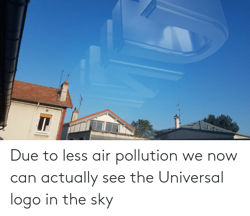 Due: Due to less air pollution we now can actually see the Universal logo in the sky