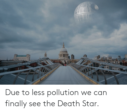 Due: Due to less pollution we can finally see the Death Star.