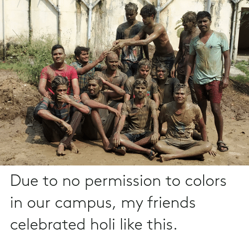 holi: Due to no permission to colors in our campus, my friends celebrated holi like this.