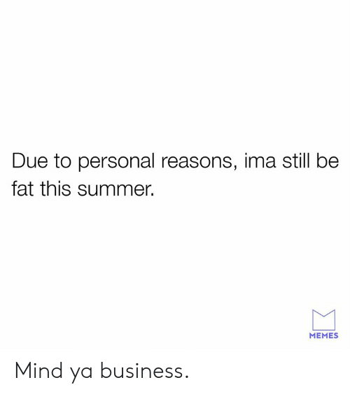 mind ya business: Due to personal reasons, ima still be  fat this summer.  MEMES Mind ya business.